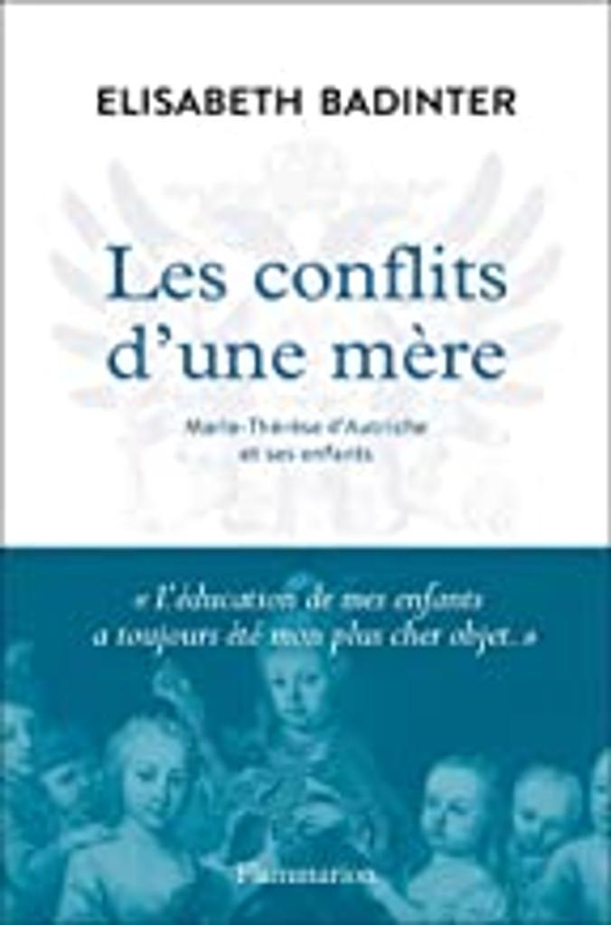 Les conflits d'une mère : Marie-Thérèse d'Autriche et ses enfants | Badinter, Elisabeth (1944-....). Auteur